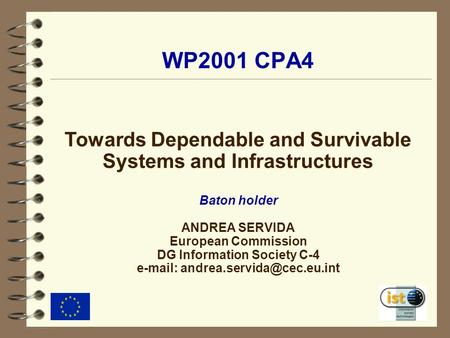 WP2001 CPA4 Towards Dependable and Survivable Systems and Infrastructures Baton holder ANDREA SERVIDA European Commission DG Information Society C-4 e-mail: