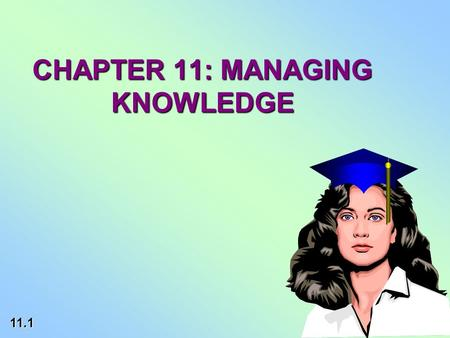 11.1 CHAPTER 11: MANAGING KNOWLEDGE. 11.2 LEARNING OBJECTIVES EXPLAIN ORGANIZATIONAL KNOWLEDGE MANAGEMENTEXPLAIN ORGANIZATIONAL KNOWLEDGE MANAGEMENT DESCRIBE.