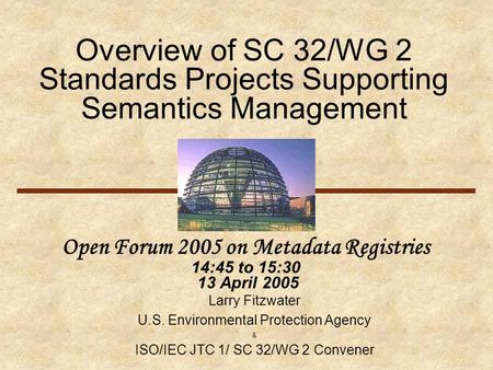 Overview of SC 32/WG 2 Standards Projects Supporting Semantics Management Open Forum 2005 on Metadata Registries 14:45 to 15:30 13 April 2005 Larry Fitzwater.