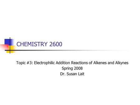 CHEMISTRY 2600 Topic #3: Electrophilic Addition Reactions of Alkenes and Alkynes Spring 2008 Dr. Susan Lait.