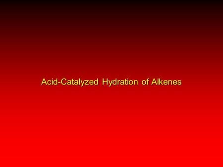 Acid-Catalyzed Hydration of Alkenes. H—OH C C + OHOHOHOH C C H Acid-Catalyzed Hydration of Alkenes reaction is acid catalyzed; typical hydration medium.