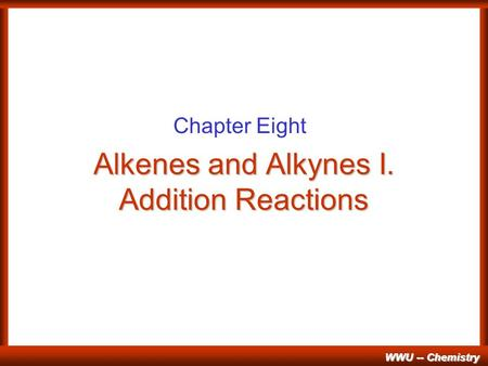 WWU -- Chemistry Alkenes and Alkynes I. Addition Reactions Chapter Eight.