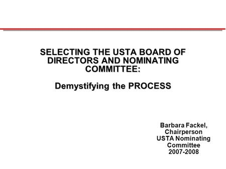 SELECTING THE USTA BOARD OF DIRECTORS AND NOMINATING COMMITTEE: Demystifying the PROCESS Barbara Fackel, Chairperson USTA Nominating Committee 2007-2008.