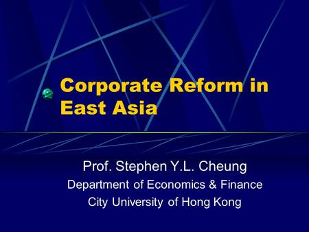Corporate Reform in East Asia Prof. Stephen Y.L. Cheung Department of Economics & Finance City University of Hong Kong.