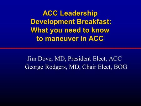 ACC Leadership Development Breakfast: What you need to know to maneuver in ACC Jim Dove, MD, President Elect, ACC George Rodgers, MD, Chair Elect, BOG.