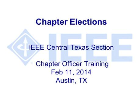 Chapter Elections IEEE Central Texas Section Chapter Officer Training Feb 11, 2014 Austin, TX.