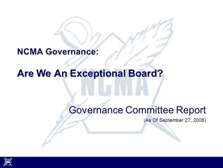 Are We An Exceptional Board? NCMA Governance: Are We An Exceptional Board? Governance Committee Report (As Of September 27, 2006)