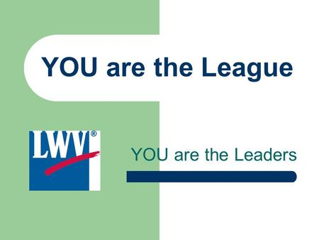 YOU are the Leaders YOU are the League. 91 Years of Service to the Citizens Leading the Way… Support of fair voting laws. Information for voters on how.
