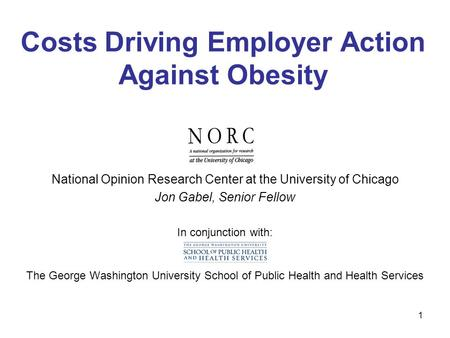 1 Costs Driving Employer Action Against Obesity National Opinion Research Center at the University of Chicago Jon Gabel, Senior Fellow In conjunction with: