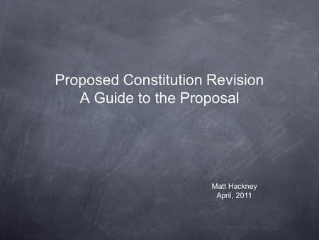 Proposed Constitution Revision A Guide to the Proposal Matt Hackney April, 2011.