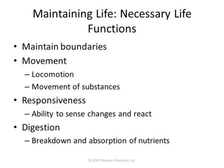 © 2015 Pearson Education, Inc. Maintaining Life: Necessary Life Functions Maintain boundaries Movement – Locomotion – Movement of substances Responsiveness.