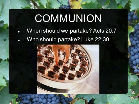 COMMUNION When should we partake? Acts 20:7 Who should partake? Luke 22:30.