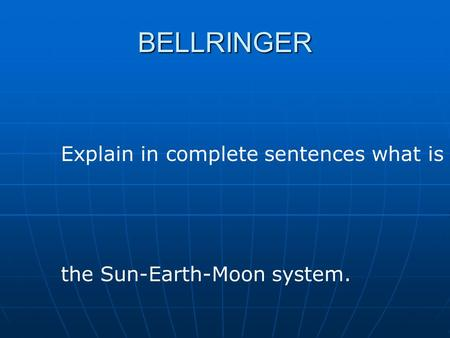 BELLRINGER Explain in complete sentences what is the Sun-Earth-Moon system.