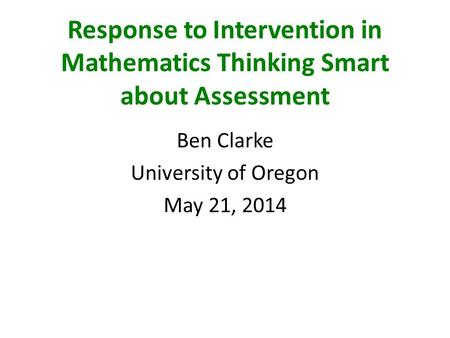 Response to Intervention in Mathematics Thinking Smart about Assessment Ben Clarke University of Oregon May 21, 2014.