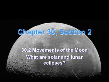 Chapter 30, Section 2 30.2 Movements of the Moon What are solar and lunar eclipses?