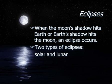Eclipses FWhen the moon's shadow hits Earth or Earth's shadow hits the moon, an eclipse occurs. FTwo types of eclipses: solar and lunar FWhen the moon's.