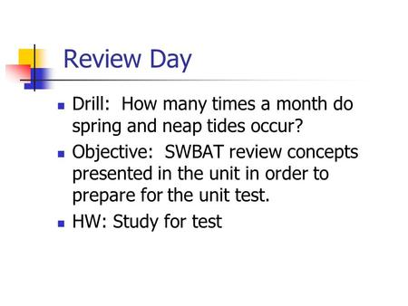 Review Day Drill: How many times a month do spring and neap tides occur? Objective: SWBAT review concepts presented in the unit in order to prepare for.