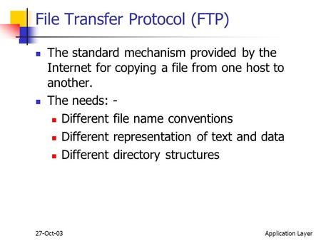 27-Oct-03Application Layer File Transfer Protocol (FTP) The standard mechanism provided by the Internet for copying a file from one host to another. The.