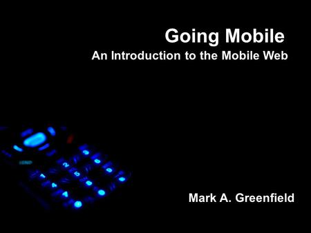 Going Mobile An Introduction to the Mobile Web Mark A. Greenfield.