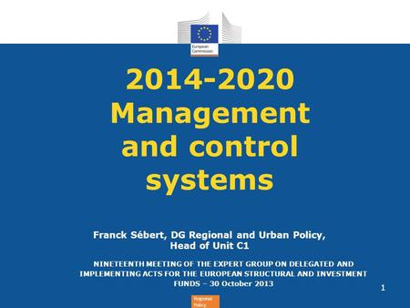 Regional Policy 2014-2020 Management and control systems Franck Sébert, DG Regional and Urban Policy, Head of Unit C1 NINETEENTH MEETING OF THE EXPERT.