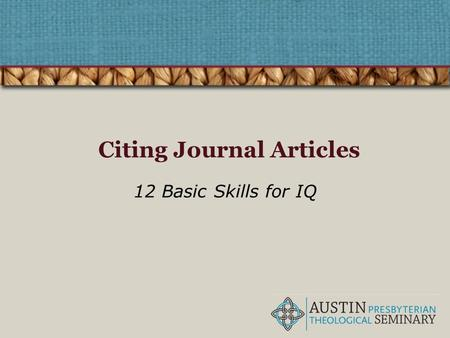 Citing Journal Articles 12 Basic Skills for IQ. The Four Pillars of IQ Find Retrieve Analyze Use Correctly citing information resources belongs to the.