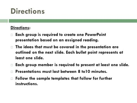 Directions Directions:  Each group is required to create one PowerPoint presentation based on an assigned reading.  The ideas that must be covered in.