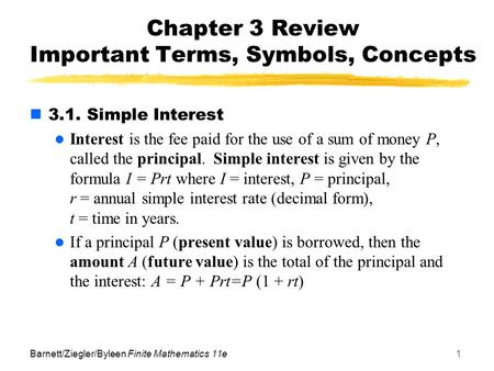 Barnett/Ziegler/Byleen Finite Mathematics 11e1 Chapter 3 Review Important Terms, Symbols, Concepts 3.1. Simple Interest Interest is the fee paid for the.