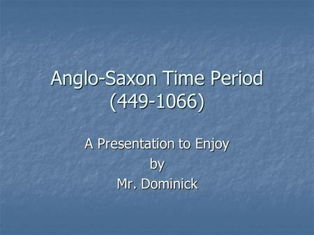 Anglo-Saxon Time Period (449-1066) A Presentation to Enjoy by Mr. Dominick.