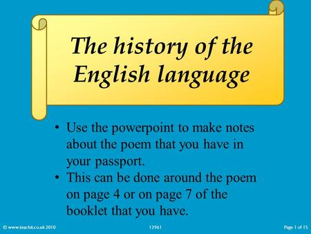 The history of the English language © www.teachit.co.uk 201012961Page 1 of 15 Use the powerpoint to make notes about the poem that you have in your passport.