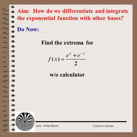 Aim: Other Bases Course: Calculus Do Now: Aim: How do we differentiate and integrate the exponential function with other bases? Find the extrema for w/o.