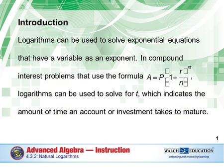 Introduction Logarithms can be used to solve exponential equations that have a variable as an exponent. In compound interest problems that use the formula,