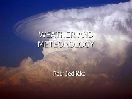 WEATHER AND METEOROLOGY Petr Jedlička. WEATHER WEATHER AERODROME WEATHER AERODROME WEATHER ABREVIATIONS ABREVIATIONS.