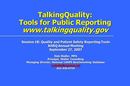 TalkingQuality: Tools for Public Reporting www.talkingquality.gov Session 1B: Quality and Patient Safety Reporting Tools AHRQ Annual Meeting September.