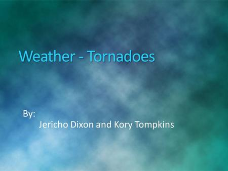 Weather - Tornadoes By: Jericho Dixon and Kory Tompkins.