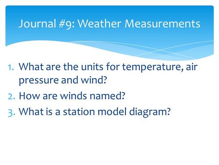 1.What are the units for temperature, air pressure and wind? 2.How are winds named? 3.What is a station model diagram? Journal #9: Weather Measurements.