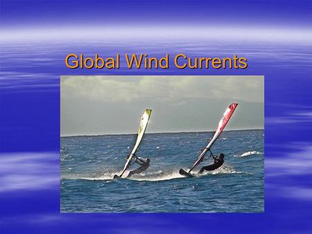 Global Wind Currents. What do wind patterns have to do with oceans?  CURRENTS.