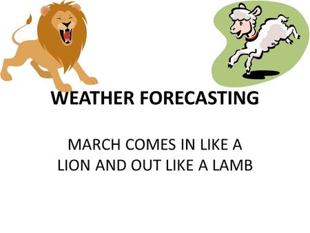 WEATHER FORECASTING MARCH COMES IN LIKE A LION AND OUT LIKE A LAMB.