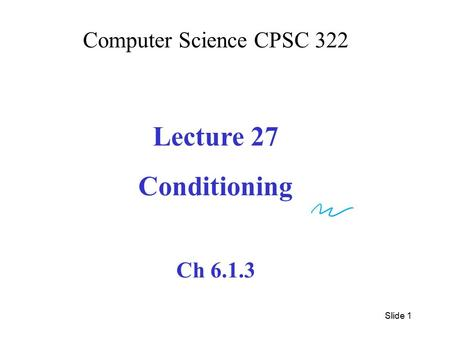 Computer Science CPSC 322 Lecture 27 Conditioning Ch 6.1.3 Slide 1.