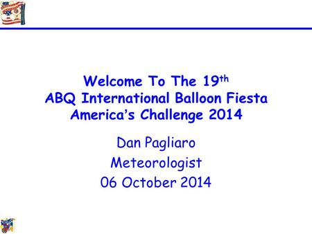Welcome To The 19 th ABQ International Balloon Fiesta America's Challenge 2014 Dan Pagliaro Meteorologist 06 October 2014.