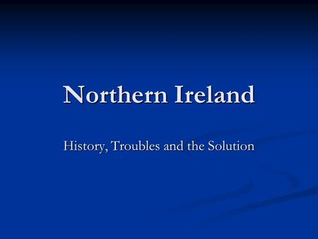 Northern Ireland History, Troubles and the Solution.