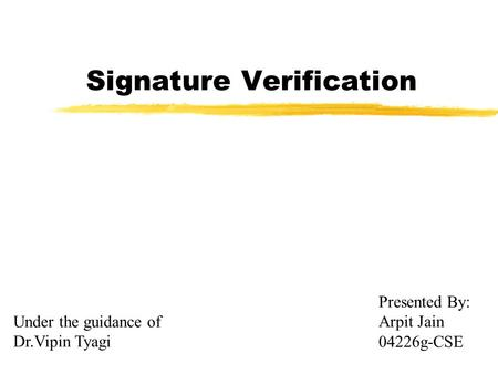 Signature Verification Presented By: Arpit Jain 04226g-CSE Under the guidance of Dr.Vipin Tyagi.