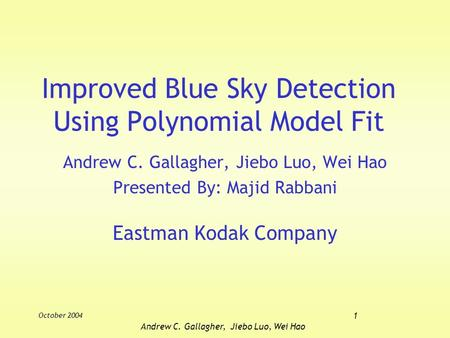 October 2004 1 Andrew C. Gallagher, Jiebo Luo, Wei Hao Improved Blue Sky Detection Using Polynomial Model Fit Andrew C. Gallagher, Jiebo Luo, Wei Hao Presented.