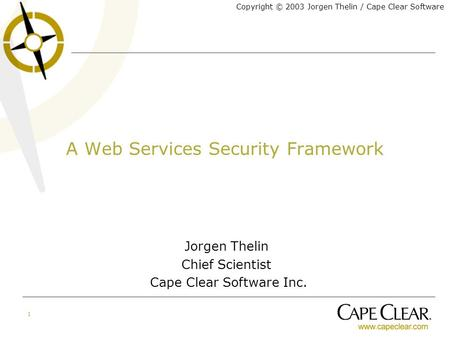 Copyright © 2003 Jorgen Thelin / Cape Clear Software 1 A Web Services Security Framework Jorgen Thelin Chief Scientist Cape Clear Software Inc.
