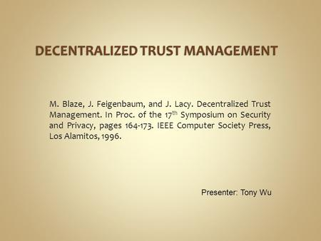 M. Blaze, J. Feigenbaum, and J. Lacy. Decentralized Trust Management. In Proc. of the 17 th Symposium on Security and Privacy, pages 164-173. IEEE Computer.
