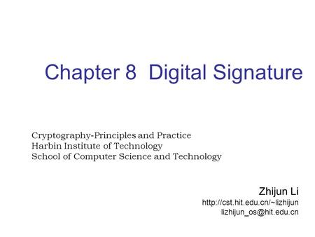 Chapter 8 Digital Signature Cryptography-Principles and Practice Harbin Institute of Technology School of Computer Science and Technology Zhijun Li