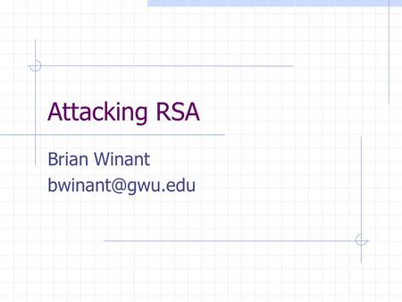 "Attacking RSA Brian Winant Reference ""Twenty Years of Attacks on the RSA Cryptosystem"" By Dan Boneh In Notices of the American Mathematical."