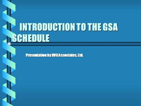 INTRODUCTION TO THE GSA SCHEDULE INTRODUCTION TO THE GSA SCHEDULE Presentation by RVG Associates, Ltd. Presentation by RVG Associates, Ltd.