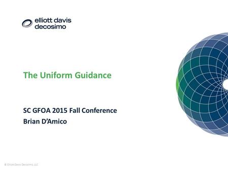 The Uniform Guidance © Elliott Davis Decosimo, LLC SC GFOA 2015 Fall Conference Brian D'Amico.