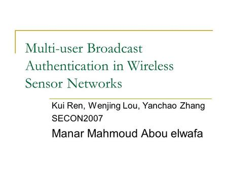 Multi-user Broadcast Authentication in Wireless Sensor Networks Kui Ren, Wenjing Lou, Yanchao Zhang SECON2007 Manar Mahmoud Abou elwafa.