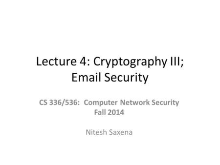 Lecture 4: Cryptography III; Email Security CS 336/536: Computer Network Security Fall 2014 Nitesh Saxena.